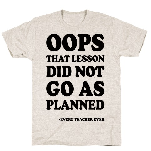 Oops That Lesson Did Not Go As Planned Every Teacher Ever Mens T-Shirt