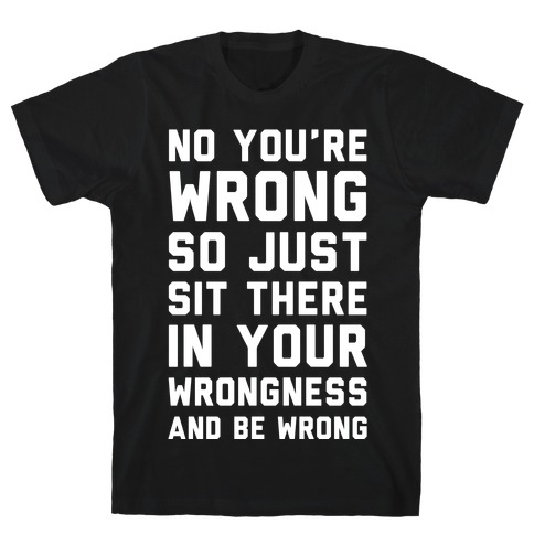 No You're Wrong So Just Sit There In Your Wrongness And Be Wrong T-Shirt