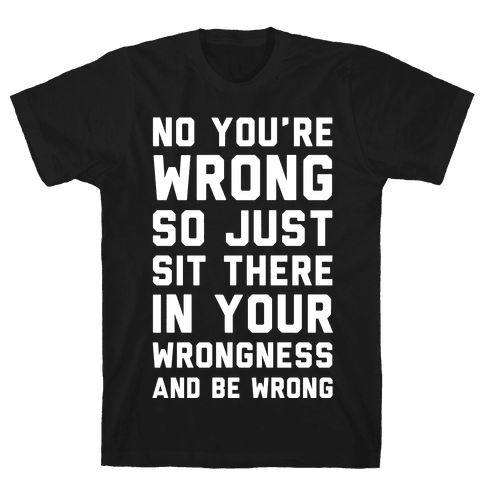 No You're Wrong So Just Sit There In Your Wrongness And Be Wrong Mens T-Shirt