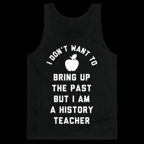 I Don't Want to Bring Up the Past But I Am a History Teacher Tank Top