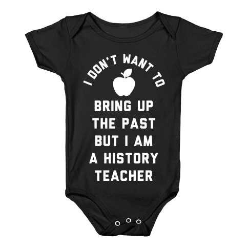 I Don't Want to Bring Up the Past But I Am a History Teacher Baby Onesy