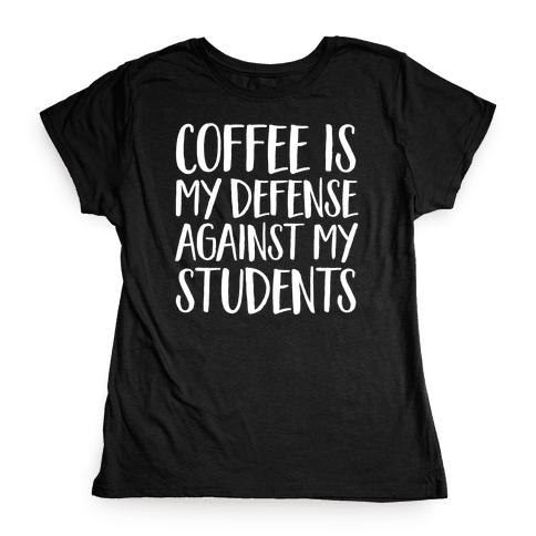 Coffee Is My Defense Against My Students Womens T-Shirt