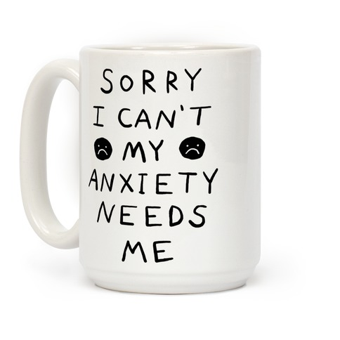 Sorry I Can't My Anxiety Needs Me Coffee Mug