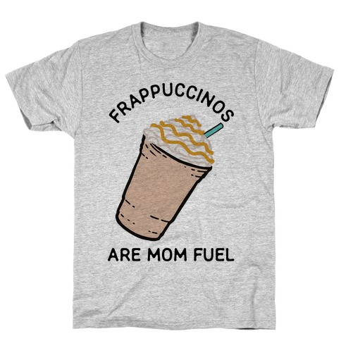 Frappuccinos are Mom Fuel T-Shirt