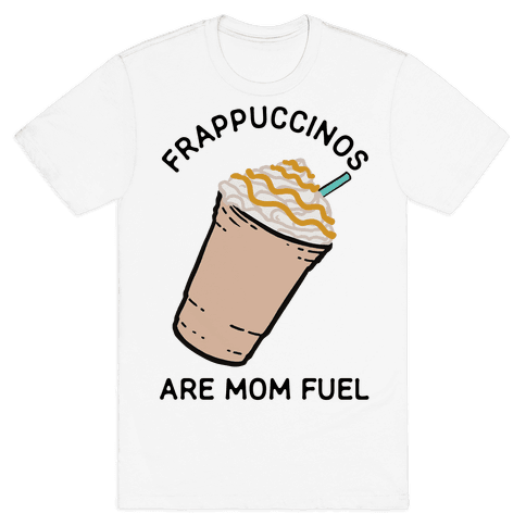 Frappuccinos are Mom Fuel Mens T-Shirt