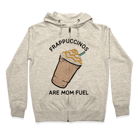 Frappuccinos are Mom Fuel Zip Hoodie