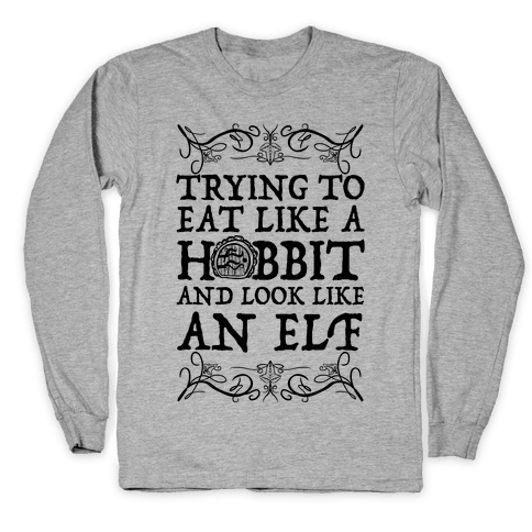 Trying To Eat Like a Hobbit and Look Like an Elf Long Sleeve T-Shirt