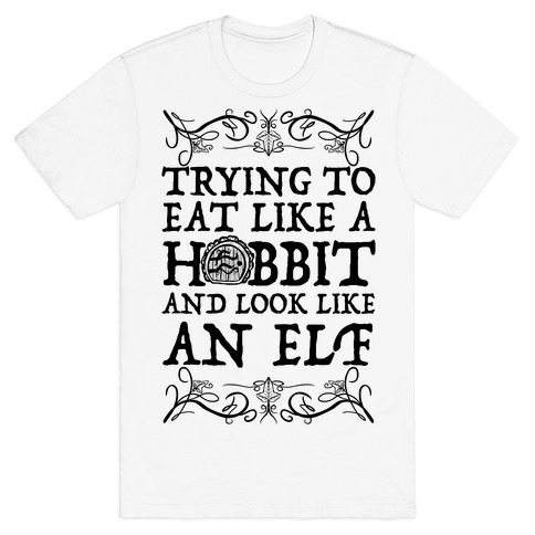 Trying To Eat Like a Hobbit and Look Like an Elf T-Shirt