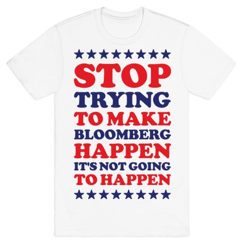 Stop Trying to Make Bloomberg Happen It's Not Going to Happen T-Shirt