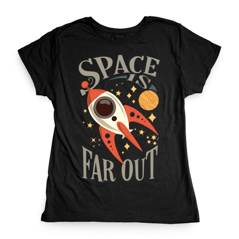 Space is far out. Womens T-Shirt