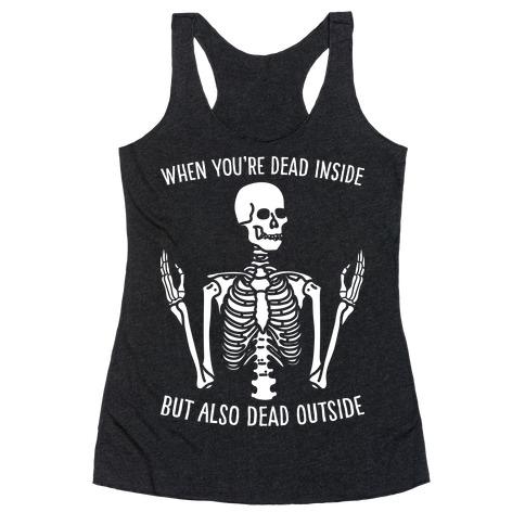 When You're Dead Inside But Also Dead Outside Racerback Tank Top