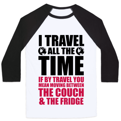 I Travel All The Time (Between the Couch and The Fridge) Baseball Tee