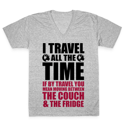 I Travel All The Time (Between the Couch and The Fridge) V-Neck Tee Shirt