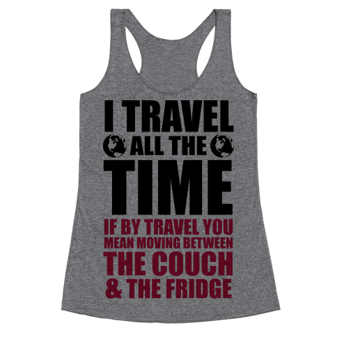 I Travel All The Time (Between the Couch and The Fridge) Racerback Tank Top