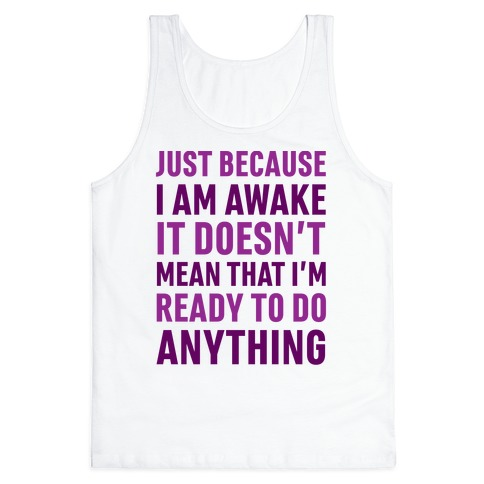 Just Because I'm Awake Doesn't Mean That I'm Ready To Do Anything Tank Top