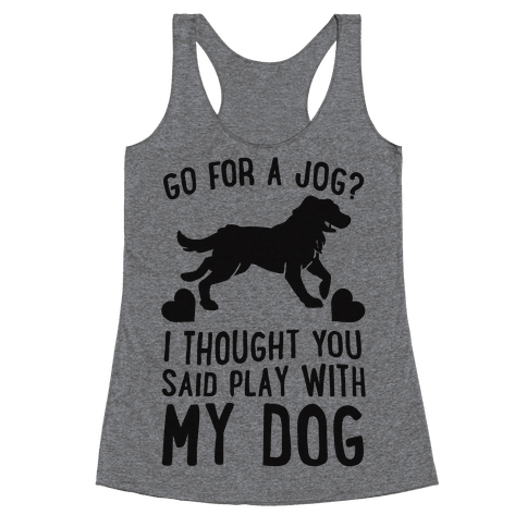 Go For A Jog? I Thought You Said Play With My Dog Racerback Tank Top