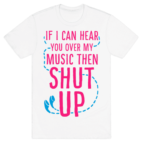 If I Can Hear You Over my Music Then SHUT UP. Mens T-Shirt