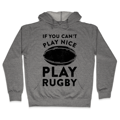If You Can't Play Nice Play Rugby Hooded Sweatshirt