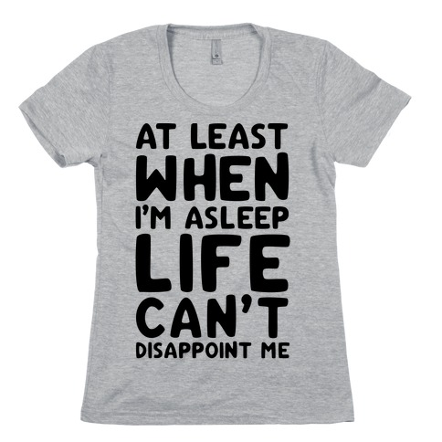 At Least When I'm Asleep Like Can't Disappoint Me Womens T-Shirt