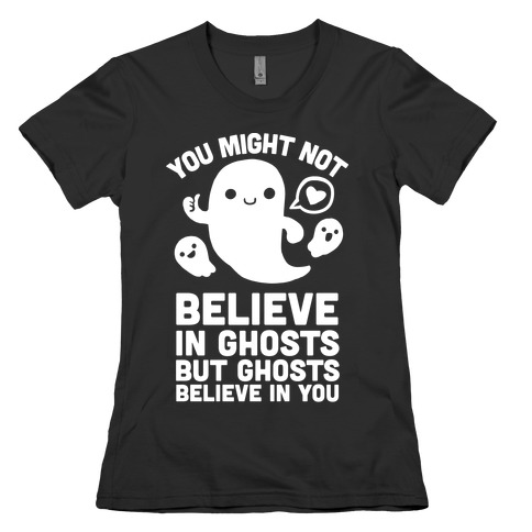 You Might Not Believe in Ghosts But Ghosts Believe in You Womens T-Shirt