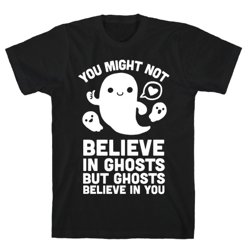 You Might Not Believe in Ghosts But Ghosts Believe in You T-Shirt