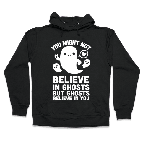 You Might Not Believe in Ghosts But Ghosts Believe in You Hooded Sweatshirt