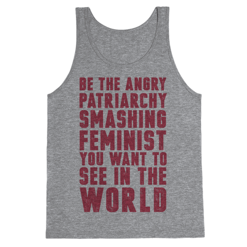 Be The Angry Patriarchy Smashing Feminist You Want To See In The World Tank Top