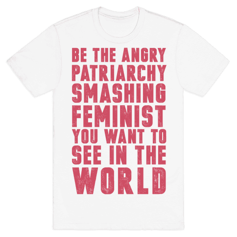 Be The Angry Patriarchy Smashing Feminist You Want To See In The World Mens T-Shirt