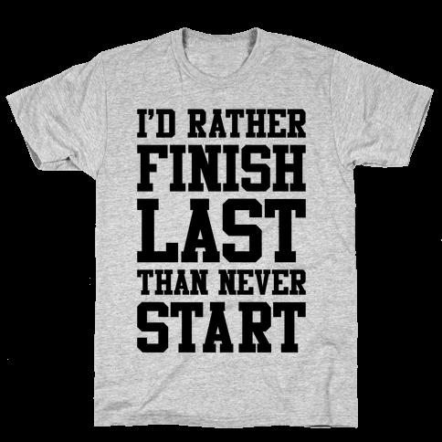 I'd Rather Finish Last Than Never Start Mens T-Shirt