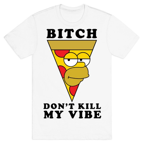 Bitch, Don't Kill My Vibe (Pizza Edition) Mens T-Shirt
