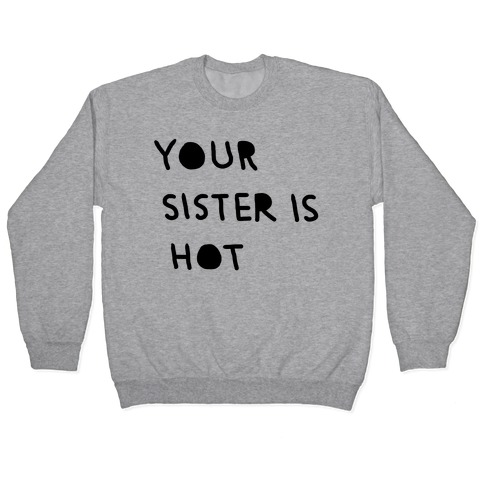 YOUR SISTER IS HOT Pullover