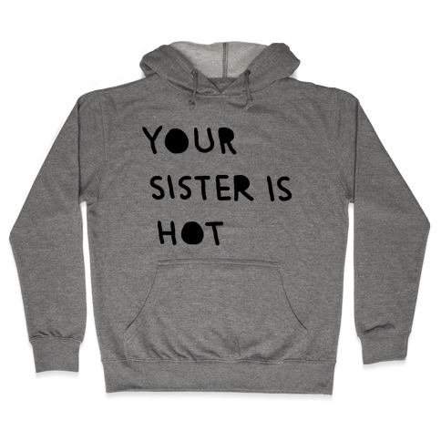 YOUR SISTER IS HOT Hooded Sweatshirt