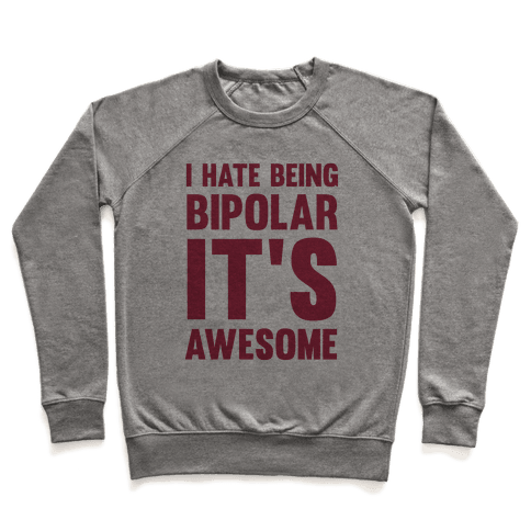 I Hate Being Bipolar It's Awesome Pullover
