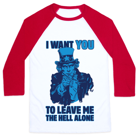 Uncle Sam Says I Want YOU to Leave Me the Hell Alone Baseball Tee