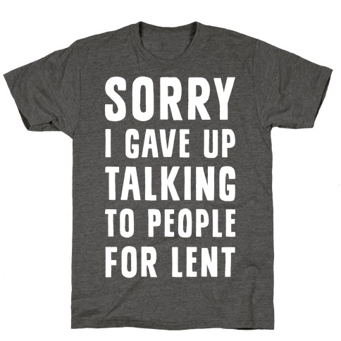 Sorry, I Gave Up Talking To People For Lent T-Shirt