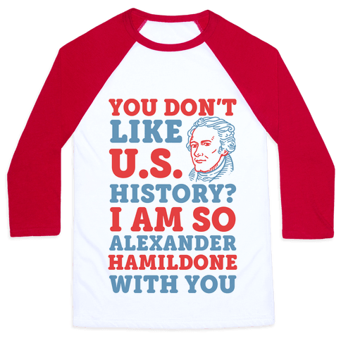 You Don't Like U.S. History? I Am So Alexander HamilDONE With You Baseball Tee
