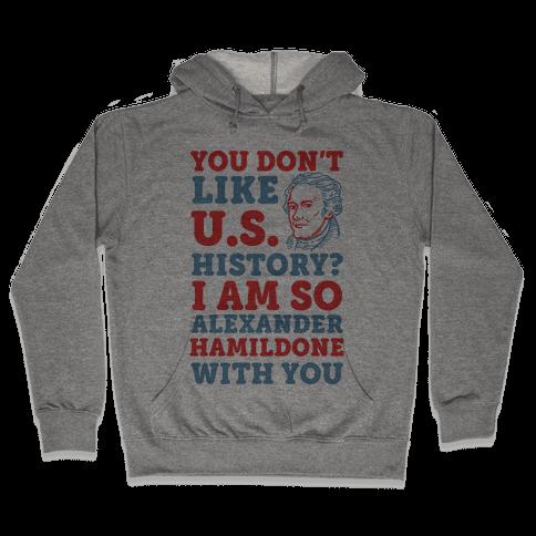 You Don't Like U.S. History? I Am So Alexander HamilDONE With You Hooded Sweatshirt