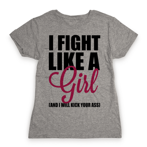 I Fight Like A Girl! (And I Will Kick Your Ass) Womens T-Shirt
