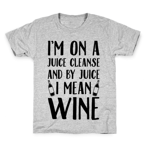 I'm On A Juice Cleanse And By Juice I Mean Wine Kids T-Shirt