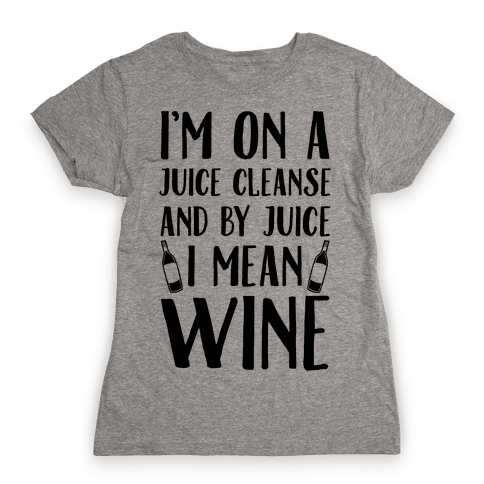 I'm On A Juice Cleanse And By Juice I Mean Wine Womens T-Shirt
