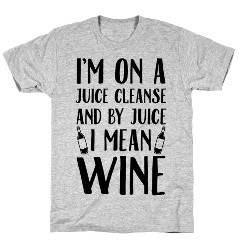 I'm On A Juice Cleanse And By Juice I Mean Wine Mens T-Shirt