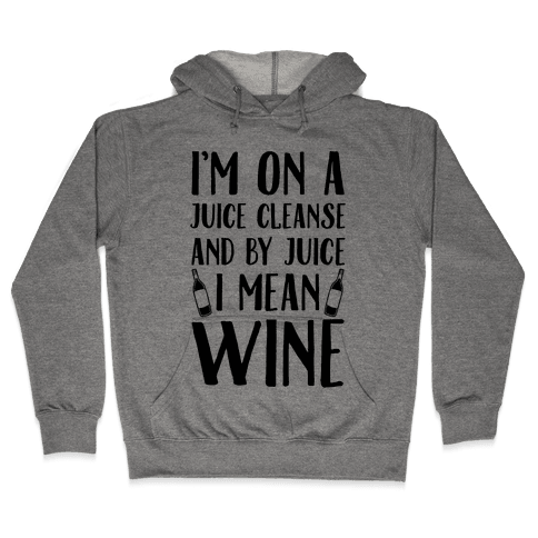 I'm On A Juice Cleanse And By Juice I Mean Wine Hooded Sweatshirt