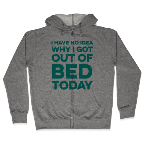 I Have No Idea Why I Got Out Of Bed Today Zip Hoodie