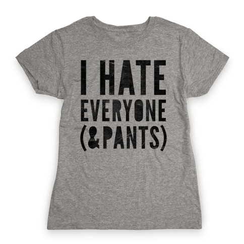 I Hate Everyone & Pants Womens T-Shirt