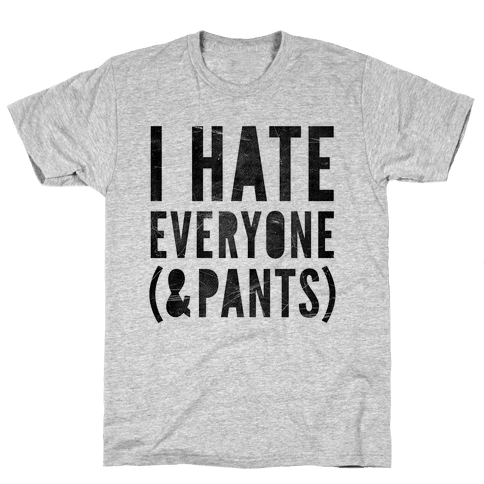 I Hate Everyone & Pants Mens T-Shirt