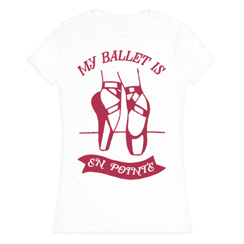 My Ballet Is En Pointe Womens T-Shirt