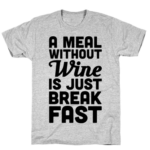 A Meal Without Wine Is Just Breakfast T-Shirt