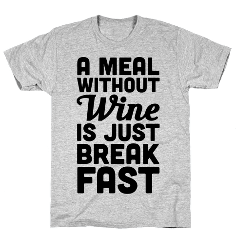 A Meal Without Wine Is Just Breakfast Mens T-Shirt