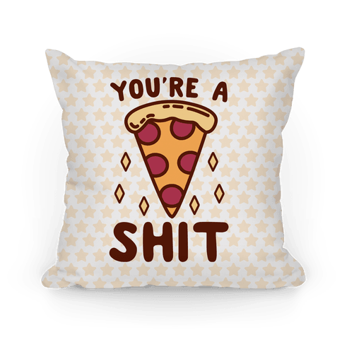 You're A Pizza Shit Pillow