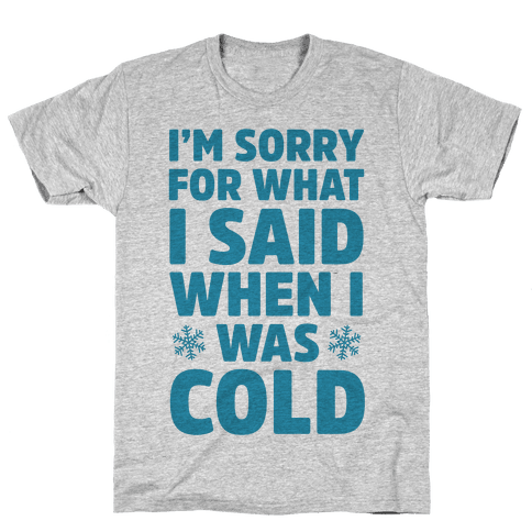 I'm Sorry For What I Said When I Was Cold Mens T-Shirt